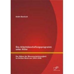 Bücher: Das Arbeitsbeschaffungsprogramm unter Hitler: Der Abbau der Massenarbeitslosigkeit im  Dritten Reich  von 1933-1936  von André Bastisch