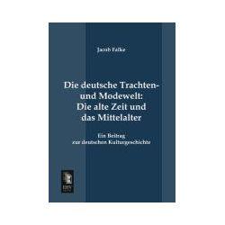 Bücher: Die deutsche Trachten- und Modewelt: Die alte Zeit und das Mittelalter  von Jacob Falke