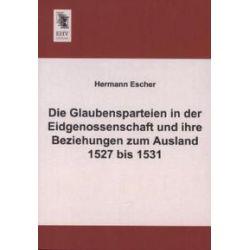 Bücher: Die Glaubensparteien in der Eidgenossenschaft und ihre Beziehungen zum Ausland 1527 bis 1531  von Hermann Escher