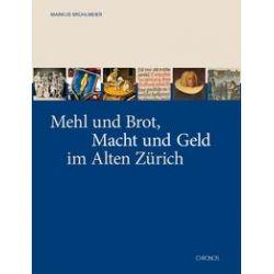 Bücher: Mehl und Brot, Macht und Geld im Alten Zürich  von Markus Brühlmann