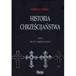 Historia chrześcijaństwa. Tom 6. Kryzys chrześcijaństwa - Warren H. Carroll