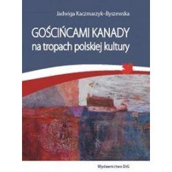Gościńcami Kanady na tropach polskiej kultury - Jadwiga Kaczmarzyk-Byszewska