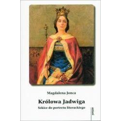 Królowa Jadwiga. Szkice do portretu literackiego - Magdalena Jonca