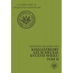 Kolekcje historyczne. Księgozbiory szlacheckie XVI - XVII wieku, tom II - Izabela Komorowska-Dzierżano, Maria Szewczyk