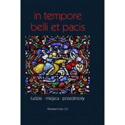 In tempore belli et pacis. Ludzie - Miejsca - Przedmioty. Księga pamiątkowa dedykowana prof. dr. hab. Janowi Szymczakowi w 65-lecie urodzin i 40-lecie pracy naukowo-dydaktycznej