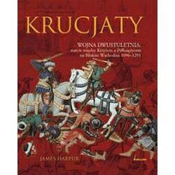 Krucjaty. Wojna dwustuletnia, starcie między krzyżem a półksiężycem na bliskim wschodzie 1096-1291 - James Harpur