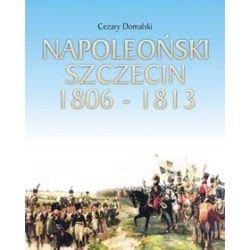 Napoleoński Szczecin 1806-1813 - Cezary Domalski