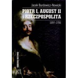 Piotr I, August II i Rzeczpospolita 1697-1706 - Jacek Burdowicz-Nowicki