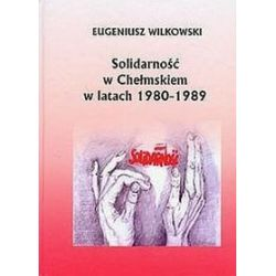Solidarność w Chełmskiem w latach 1980-1989 - Eugeniusz Wilkowski