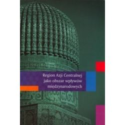 Region Azji Centralnej jako obszar wpływów międzynarodowych - Bartosz Bojarczyk, Agata Ziętek