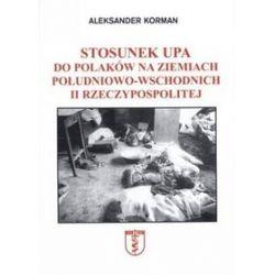 Stosunek UPA do Polaków na ziemiach południowo - wschodnich II Rzeczypospolitej - Aleksander Korman