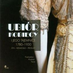 Ubiór kobiecy i jego tajemnice. 1780-1930