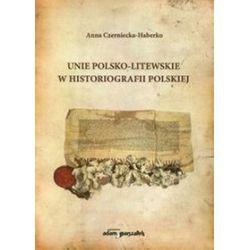 Unie polsko-litewskie w historiografii polskiej - Anna Czerniecko-Haberko