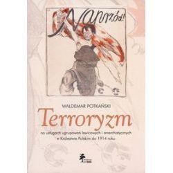 Terroryzm na usługach ugrupowań lewicowych i anarchistycznych w Królestwie Polskim do 1914 roku - Waldemar Potkański
