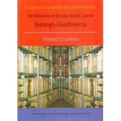 To zawsze zostanie dla potomności... Archiwalia w kręgu myśli i prac Jerzego Giedroycia