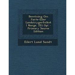 Beretning Om Fante-Eller Landstrygerfolket I Norge. 2et Opl - Primary Source Edition - Eilert Lund Sundt - Bok (9781293264867)