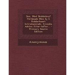 Den, Med Skoldebref Forlanade Men Ej a Riddarhuset Introducerade, Svenska Adelns Attar-Taflor... - Primary Source Edition - Anonymous - Bok (9781294472674)