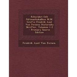Riksradet Och Faltmarkskalken M.M. Grefve Fredrik Axel Von Fersens Historiska Skrifter, Volumes 1-2 - Primary Source Edition - Fredrik Axel Von Fersen - Bok (9781295296675)