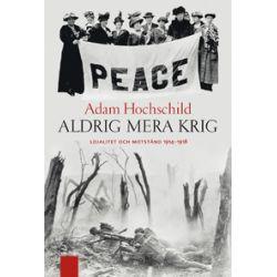 Aldrig mera krig : lojalitet och motstånd 1914-1918 - Adam Hochschild - Bok (9789170375637)