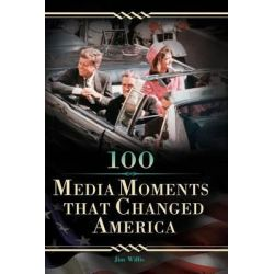 100 Media Moments That Changed America by Jim Willis, 9780313355172.