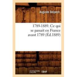 1789-1889. Ce Qui Se Passait En France Avant 1789 (Ed.1889) by Delpech a, 9782012634046.