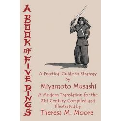 A Book of Five Rings, A Practical Guide to Strategy by Miyamoto Musashi by Theresa M Moore, 9781938752513.