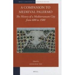 A Companion to Medieval Palermo, The History of a Mediterranean City from 600 to 1500 by Anneliese Nef, 9789004223929.