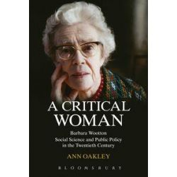 A Critical Woman, Barbara Wootton, Social Science and Public Policy in the Twentieth Century by Ann Oakley, 9781849664684.
