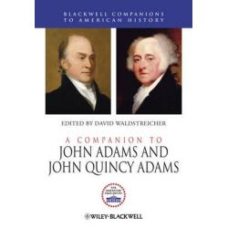 A Companion to John Adams and John Quincy Adams, Wiley Blackwell Companions to American History by David Waldstreicher, 9780470655580.