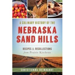 A Culinary History of the Nebraska Sand Hills, Recipes & Recollections from Prairie Kitchens by Christianna Reinhardt, 9781626195561.