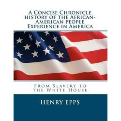 A Concise Chronicle History of the African-American People Experience in America, From Slavery to the White House by MR Henry Epps Jr, 9781478157250.