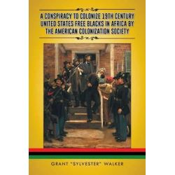 A Conspiracy to Colonize 19th Century United States Free Blacks in Africa by the American Colonization Society by Grant Sylvester Walker, 9781490742632.
