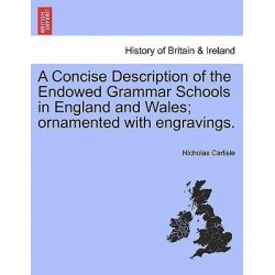 A Concise Description of the Endowed Grammar Schools in England and Wales; Ornamented with Engravings. by Nicholas Carlisle, 9781241330897.
