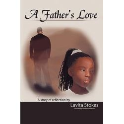 A Father's Love, A Story of Reflection by Lavita Stokes by Lavita Stokes, 9781426900730.