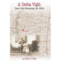 A Delta Vigil, Yazoo City, Mississippi, the 1950s by Claire T Feild, 9780990567509.