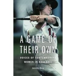 A Game of Their Own, Voices of Contemporary Women in Baseball by Jennifer Ring, 9780803244801.