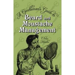 A Gentleman's Guide to Beard and Moustache Management, HISTORY PRESS by Chris Martin, 9780752459752.