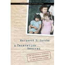 A Generation Removed, The Fostering and Adoption of Indigenous Children in the Postwar World by Margaret D. Jacobs, 9780803255364.