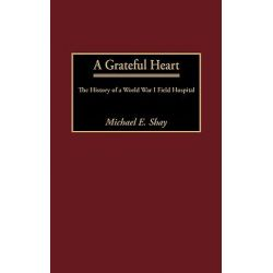 A Grateful Heart, The History of a World War I Field Hospital by Michael E. Shay, 9780313319112.