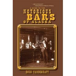 A Guide to the Notorious Bars of Alaska by Douglas Vandegraft, 9781935347415.