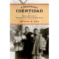 A Grounded Identidad, Making New Lives in Chicago's Puerto Rican Neighborhoods by Merida M. Rua, 9780199760268.