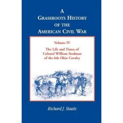 A Grassroots History of the American Civil War, Volume IV, The Life and Times of Colonel William Stedman of the 6th Ohio Cavalry by Richard J Staats, 9780788422911.