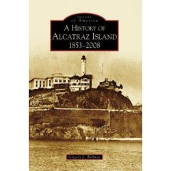 A History of Alcatraz Island, 1853-2008 by Gregory L Wellman, 9780738558158.