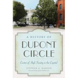 A History of Dupont Circle, Center of High Society in the Capital by Stephen A Hansen, 9781626195646.