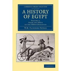 A History of Egypt, Volume 3, from the XIXth to the XXXth Dynasties by Sir William Matthew Flinders Petrie, 9781108065665.