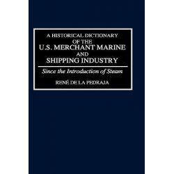 A Historical Dictionary of the US Merchant Marine and Shipping Industry Since the Introduction of Steam, Since the Introduction of Steam by Rene De La Pedraja, 9780313272257.