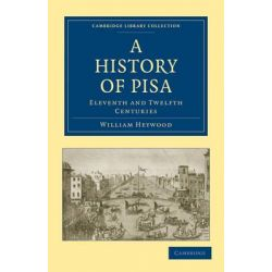 A History of Pisa, Eleventh and Twelfth Centuries by William Heywood, 9781108010139.