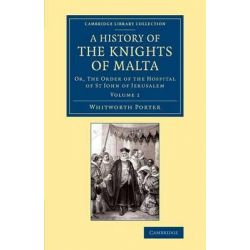A History of the Knights of Malta: Volume 1, Or, The Order of the Hospital of St John of Jerusalem by Whitworth Porter, 9781108066228.