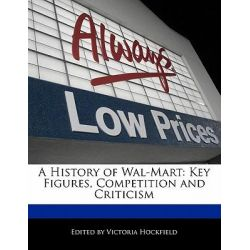 A History of Wal-Mart, Key Figures, Competition and Criticism by Victoria Hockfield, 9781113850362.