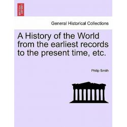 A History of the World from the Earliest Records to the Present Time, Etc. by Philip Smith, 9781241349752.